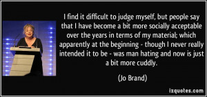 find it difficult to judge myself, but people say that I have become ...