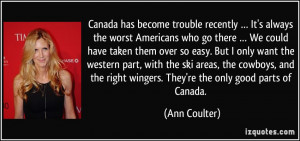... right wingers. They're the only good parts of Canada. - Ann Coulter