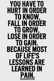 ... in order to gain. Because most of life´s lessons are learned in pain