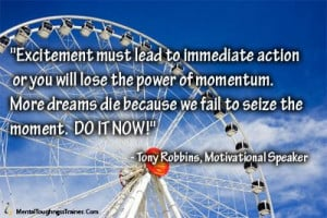 ... to seize the moment. DO IT NOW!