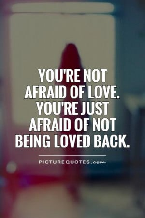 -not-afraid-of-love-youre-just-afraid-of-not-being-loved-back-quote ...