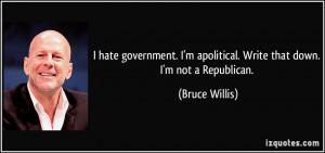 ... apolitical. Write that down. I'm not a Republican. - Bruce Willis