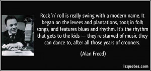 Rock 'n' roll is really swing with a modern name. It began on the ...