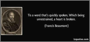 ... , Which being unrestrained, a heart is broken. - Francis Beaumont