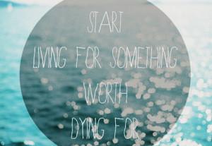 Start living for something worth dying for