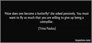 ... that you are willing to give up being a caterpillar. - Trina Paulus
