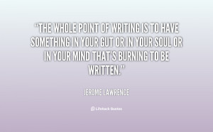 The whole point of writing is to have something in your gut or in your ...