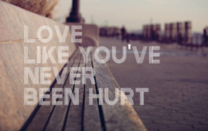 Love like you've never been hurt.