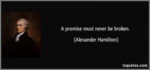 promise must never be broken. - Alexander Hamilton