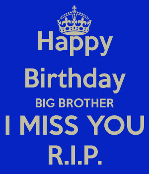 Happy Birthday BIG BROTHER I MISS YOU R.I.P.