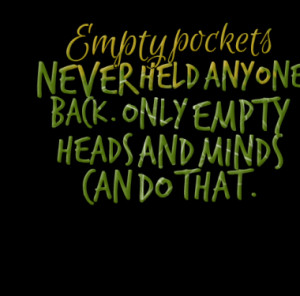Empty pockets NEVER held anyone back. Only empty heads and minds can ...