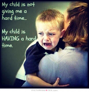 My child is not giving me a hard time, my child is having a hard time.