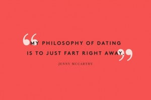 My philosophy of dating is to just fart right away - Jenny McCarthy