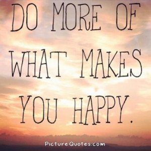 Do more of what makes you happy. Picture Quote #3