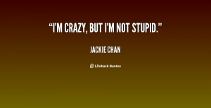 quote-Jackie-Chan-im-crazy-but-im-not-stupid-70361.png