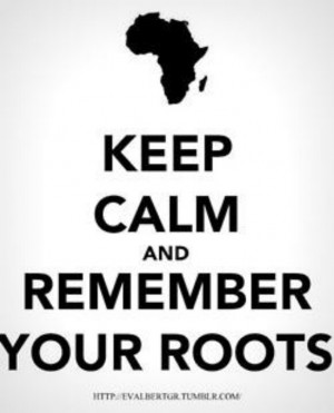 Keep Calm and Remember Your Roots