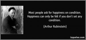 Most people ask for happiness on condition. Happiness can only be felt ...