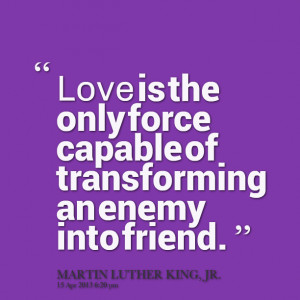 ... : love is the only force capable of transforming an enemy into friend