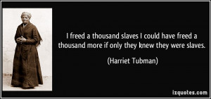 ... thousand more if only they knew they were slaves. - Harriet Tubman