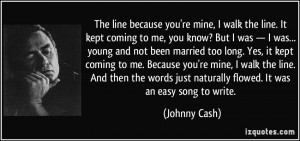 The line because you're mine, I walk the line. It kept coming to me ...