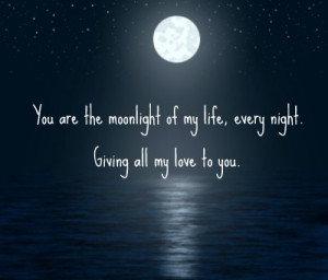 You are the moonlight of my life, every night. Giving all my love to ...