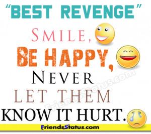 "Best Revenge"" Smile, Be Happy, Never let them know it hurt."