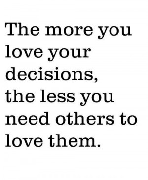 ... Decisions The Less You Need Others To Love Them - Confidence Quote