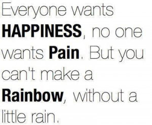 ... one wants pain, but you can't make a rainbow, without a little rain