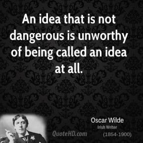 ... idea that is not dangerous is unworthy of being called an idea at all