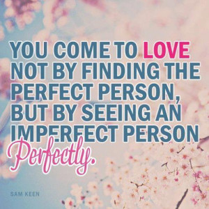 You come to love not by finding the perfect person, but by seeing an ...