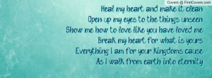 Heal my heart and make it cleanOpen up my eyes to the things ...