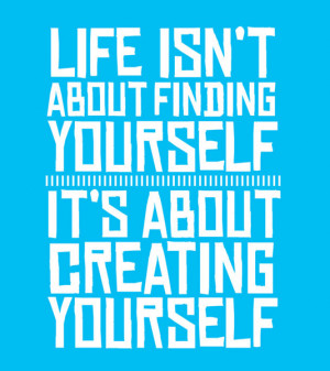 Life isn't about finding yourself, it's about creating yourself