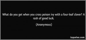 What do you get when you cross poison ivy with a four-leaf clover? A ...