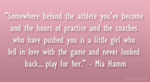 """... with the game and never looked back… play for her."""" – Mia Hamm"""