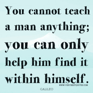 You cannot teach a man anything; you can only help him find it within ...