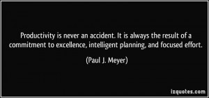 ... excellence, intelligent planning, and focused effort. - Paul J. Meyer