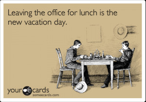 ... Workplace Ecard: Leaving the office for lunch is the new vacation day