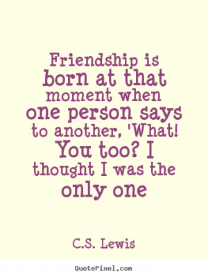 Quotes about friendship - Friendship is born at that moment when one ...