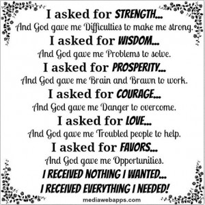 asked for strength and god gave me difficulties to make me strong