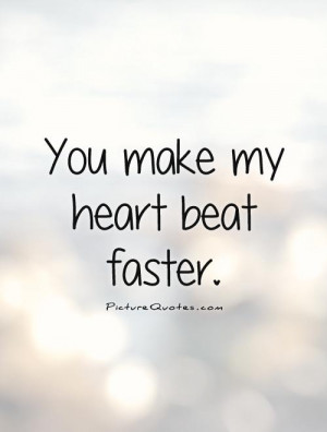 You make my heart beat faster Picture Quote #1