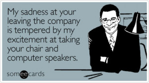 someecards.comMy sadness at your leaving the company is tempered by my