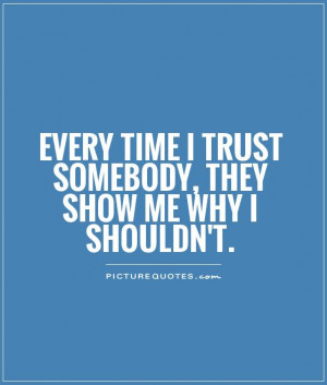 Every time I trust somebody, they show me why I shouldn't Picture ...