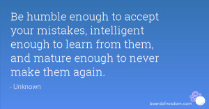 Be humble enough to accept your mistakes, intelligent enough to learn ...