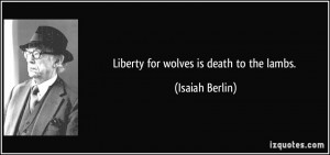 Liberty for wolves is death to the lambs. - Isaiah Berlin