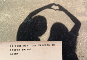 ... Do not let Friends Do Stupid Things Alone : Best Friendship Quote