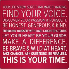 Your life is now. Seize it and make it amazing. Find your voice ...