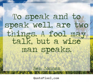 Ben Jonson Quotes To speak and to speak well are two things A fool