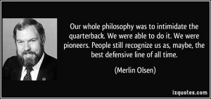 ... us as, maybe, the best defensive line of all time. - Merlin Olsen