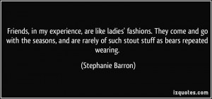 Friends, in my experience, are like ladies' fashions. They come and go ...