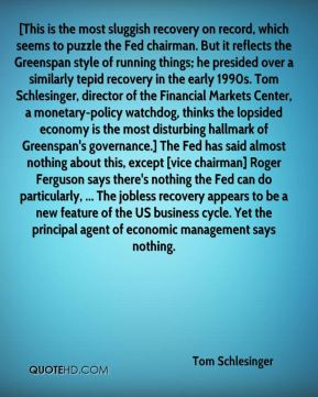 Tom Schlesinger - [This is the most sluggish recovery on record, which ...